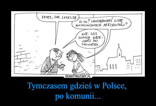 Tymczasem gdzieś w Polsce, po komunii... –  patrz jak lajkują Co to? Udostępniłeś listę komunijnych prezentów? Nie. Spis swoich grzechów do spowiedzi.
