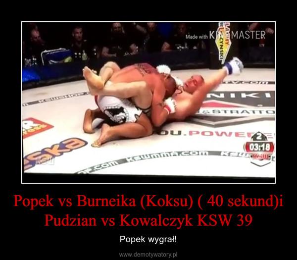 Popek vs Burneika (Koksu) ( 40 sekund)i Pudzian vs Kowalczyk KSW 39 – Popek wygrał!