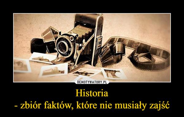 Historia- zbiór faktów, które nie musiały zajść –