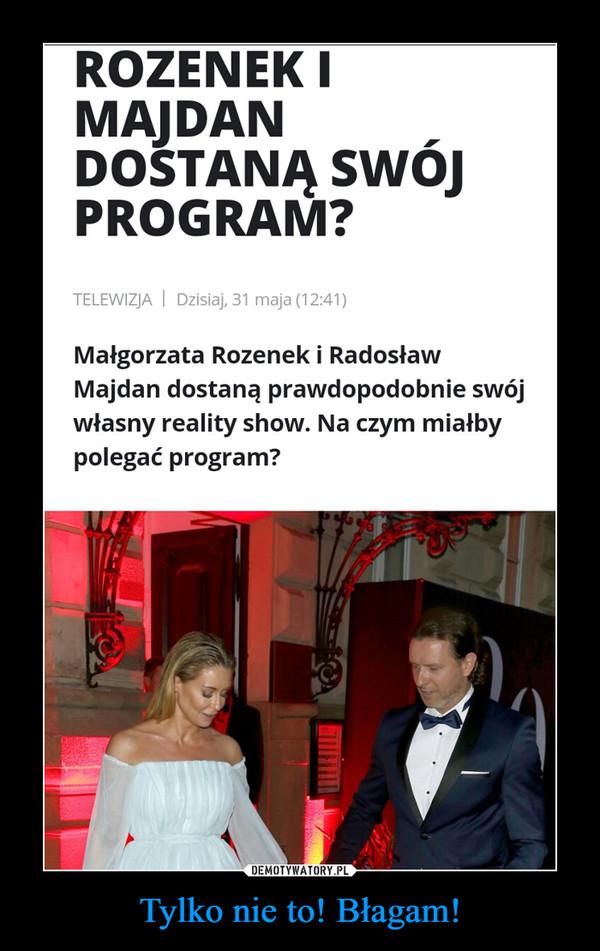 Tylko nie to! Błagam! –  ROZENEK IMAJDANDOSTANĄ SWÓJPROGRAM?Małgorzata Rozenek i RadosławMajdan dostaną prawdopodobnie swójwłasny reality show. Na czym miałbypolegać program?
