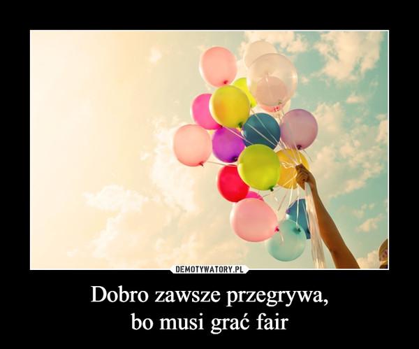 Dobro zawsze przegrywa,bo musi grać fair –