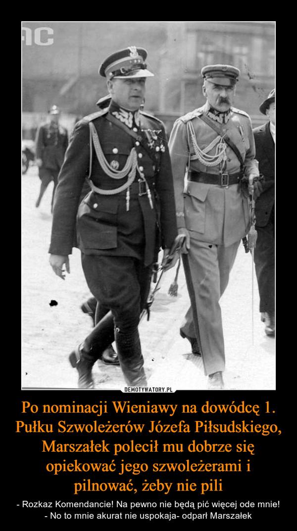Po nominacji Wieniawy na dowódcę 1. Pułku Szwoleżerów Józefa Piłsudskiego, Marszałek polecił mu dobrze się opiekować jego szwoleżerami i pilnować, żeby nie pili – - Rozkaz Komendancie! Na pewno nie będą pić więcej ode mnie!- No to mnie akurat nie uspokaja- odparł Marszałek