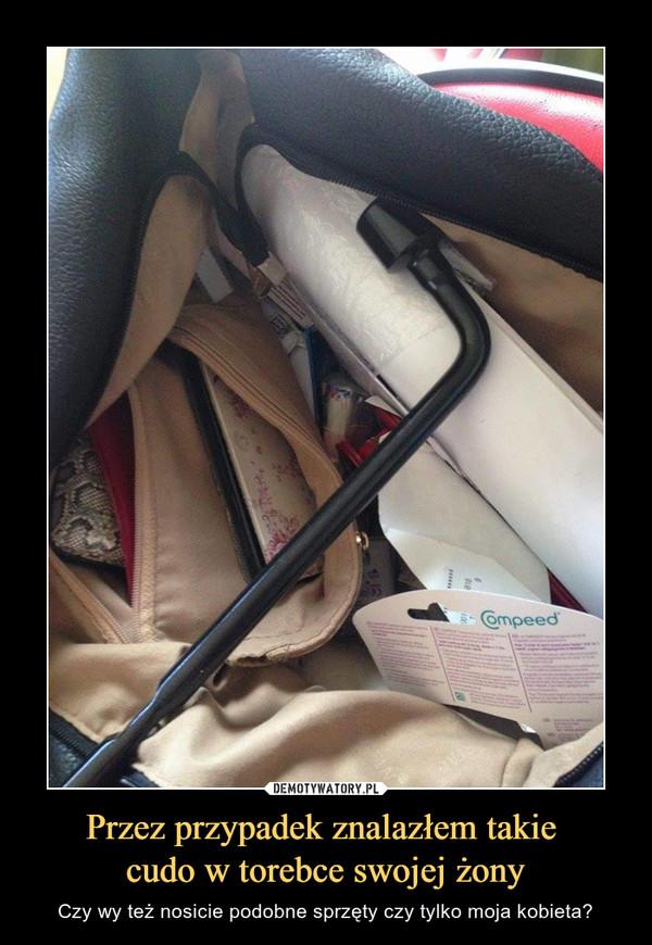 Przez przypadek znalazłem takie cudo w torebce swojej żony – Czy wy też nosicie podobne sprzęty czy tylko moja kobieta?
