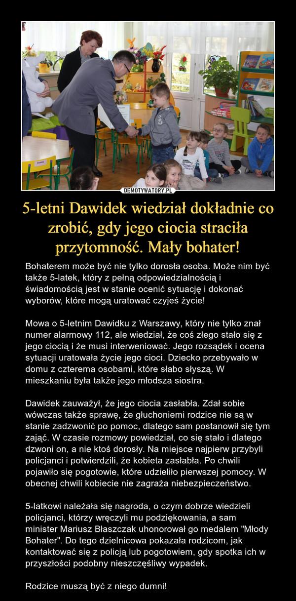 """5-letni Dawidek wiedział dokładnie co zrobić, gdy jego ciocia straciła przytomność. Mały bohater! – Bohaterem może być nie tylko dorosła osoba. Może nim być także 5-latek, który z pełną odpowiedzialnością i świadomością jest w stanie ocenić sytuację i dokonać wyborów, które mogą uratować czyjeś życie! Mowa o 5-letnim Dawidku z Warszawy, który nie tylko znał numer alarmowy 112, ale wiedział, że coś złego stało się z jego ciocią i że musi interweniować. Jego rozsądek i ocena sytuacji uratowała życie jego cioci. Dziecko przebywało w domu z czterema osobami, które słabo słyszą. W mieszkaniu była także jego młodsza siostra.Dawidek zauważył, że jego ciocia zasłabła. Zdał sobie wówczas także sprawę, że głuchoniemi rodzice nie są w stanie zadzwonić po pomoc, dlatego sam postanowił się tym zająć. W czasie rozmowy powiedział, co się stało i dlatego dzwoni on, a nie ktoś dorosły. Na miejsce najpierw przybyli policjanci i potwierdzili, że kobieta zasłabła. Po chwili pojawiło się pogotowie, które udzieliło pierwszej pomocy. W obecnej chwili kobiecie nie zagraża niebezpieczeństwo. 5-latkowi należała się nagroda, o czym dobrze wiedzieli policjanci, którzy wręczyli mu podziękowania, a sam minister Mariusz Błaszczak uhonorował go medalem """"Młody Bohater"""". Do tego dzielnicowa pokazała rodzicom, jak kontaktować się z policją lub pogotowiem, gdy spotka ich w przyszłości podobny nieszczęśliwy wypadek.Rodzice muszą być z niego dumni!"""