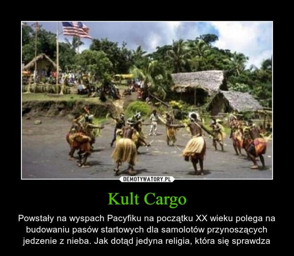 Kult Cargo – Powstały na wyspach Pacyfiku na początku XX wieku polega na budowaniu pasów startowych dla samolotów przynoszących jedzenie z nieba. Jak dotąd jedyna religia, która się sprawdza