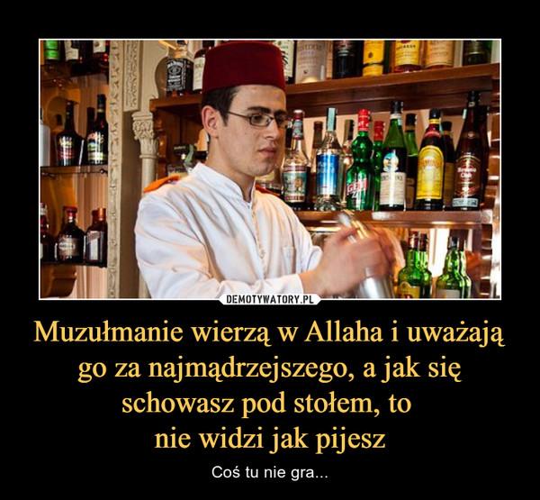 Muzułmanie wierzą w Allaha i uważają go za najmądrzejszego, a jak się schowasz pod stołem, to nie widzi jak pijesz – Coś tu nie gra...