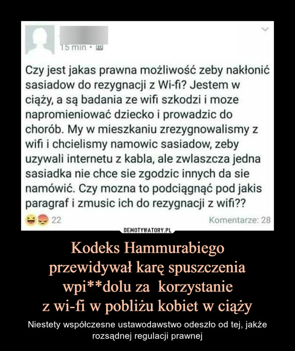 Kodeks Hammurabiegoprzewidywał karę spuszczenia wpi**dolu za  korzystaniez wi-fi w pobliżu kobiet w ciąży – Niestety współczesne ustawodawstwo odeszło od tej, jakże rozsądnej regulacji prawnej Czy jest jakaś prawna możliwość zeby nakłonićsasiadow do rezygnacji z Wi-fi? Jestem wciąży, a są badania ze wifi szkodzi i możenapromieniować dziecko i prowadzić dochorób. My w mieszkaniu zrezygnowaliśmy zwifi i chcieliśmy namowie sasiadow, zebyużywali internetu z kabla, ale zwłaszcza jednasasiadka nie chce sie zgodzie innych da sienamówić. Czy można to podciągnąć pod jakiśparagraf i zmusić ich do rezygnacji z wifi??