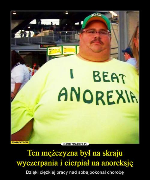 Ten mężczyzna był na skraju wyczerpania i cierpiał na anoreksję