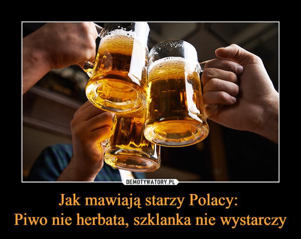 Jak mawiają starzy Polacy: Piwo nie herbata, szklanka nie wystarczy –