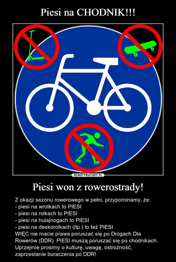 Piesi won z rowerostrady! – Z okazji sezonu rowerowego w pełni, przypominamy, że:- piesi na wrotkach to PIESI- piesi na rolkach to PIESI- piesi na hulajnogach to PIESI- piesi na deskorolkach (itp.) to też PIESIWIĘC nie macie prawa poruszać się po Drogach Dla Rowerów (DDR). PIESI muszą poruszać się po chodnikach. Uprzejmie prosimy o kulturę, uwagę, ostrożność, zaprzestanie buraczenia po DDR!