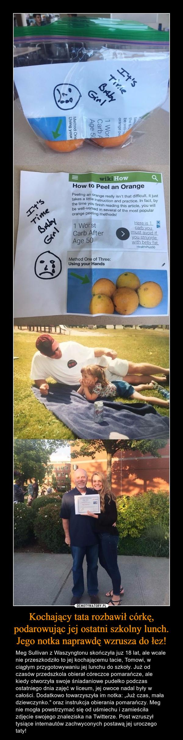 """Kochający tata rozbawił córkę, podarowując jej ostatni szkolny lunch. Jego notka naprawdę wzrusza do łez! – Meg Sullivan z Waszyngtonu skończyła juz 18 lat, ale wcale nie przeszkodziło to jej kochającemu tacie, Tomowi, w ciągłym przygotowywaniu jej lunchu do szkoły. Już od czasów przedszkola obierał córeczce pomarańcze, ale kiedy otworzyła swoje śniadaniowe pudełko podczas ostatniego dnia zajęć w liceum, jej owoce nadal były w całości. Dodatkowo towarzyszyła im notka: """"Już czas, mała dziewczynko."""" oraz instrukcja obierania pomarańczy. Meg nie mogła powstrzymać się od uśmiechu i zamieściła zdjęcie swojego znaleziska na Twitterze. Post wzruszył tysiące intemautów zachwyconych postawą jej uroczego taty!"""