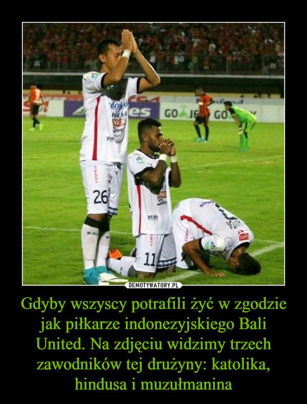 Gdyby wszyscy potrafili żyć w zgodzie jak piłkarze indonezyjskiego Bali United. Na zdjęciu widzimy trzech zawodników tej drużyny: katolika, hindusa i muzułmanina –
