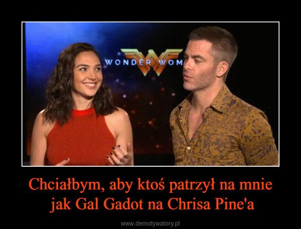 Chciałbym, aby ktoś patrzył na mnie jak Gal Gadot na Chrisa Pine'a –
