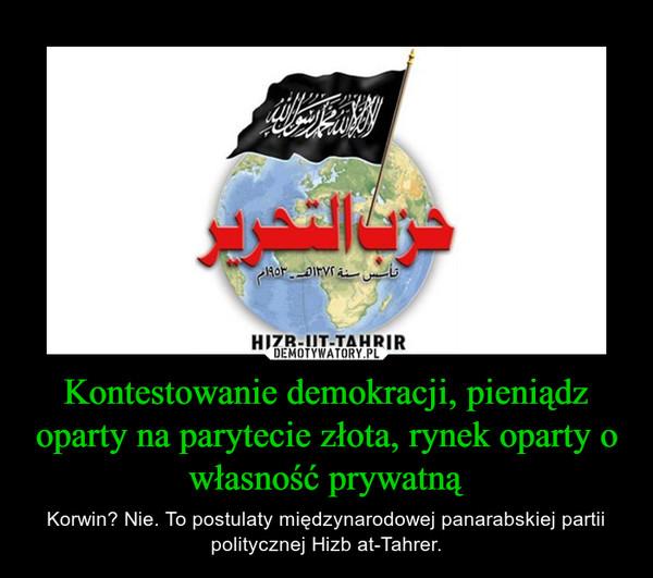 Kontestowanie demokracji, pieniądz oparty na parytecie złota, rynek oparty o własność prywatną – Korwin? Nie. To postulaty międzynarodowej panarabskiej partii politycznej Hizb at-Tahrer.