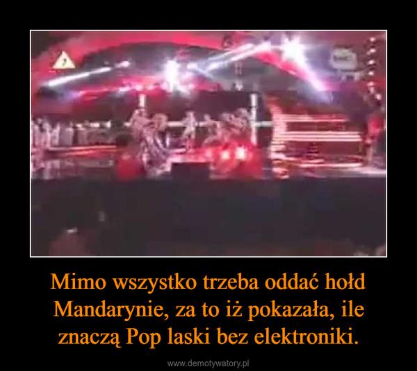 Mimo wszystko trzeba oddać hołd Mandarynie, za to iż pokazała, ile znaczą Pop laski bez elektroniki. –