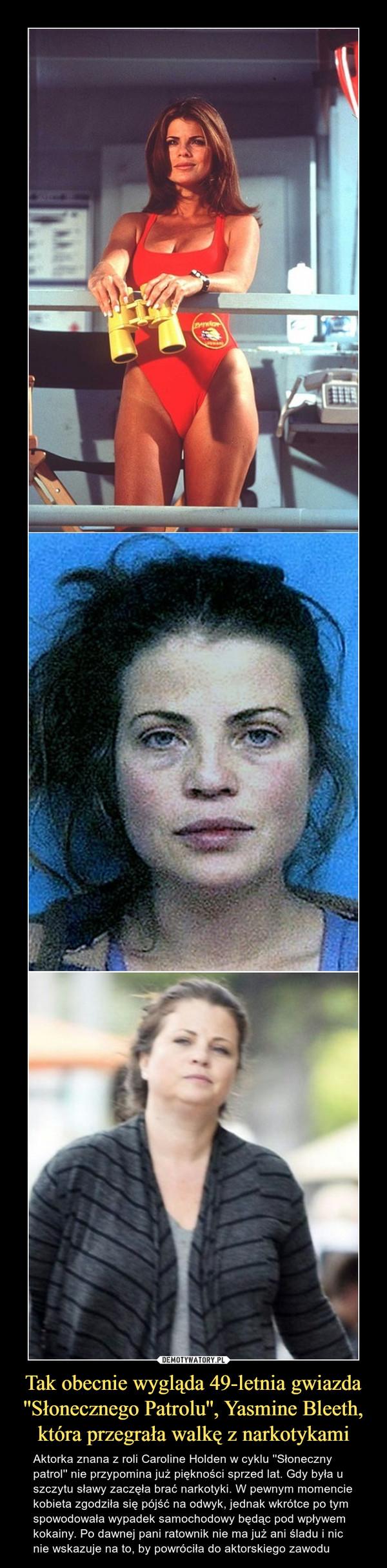Tak obecnie wygląda 49-letnia gwiazda ''Słonecznego Patrolu'', Yasmine Bleeth, która przegrała walkę z narkotykami – Aktorka znana z roli Caroline Holden w cyklu ''Słoneczny patrol'' nie przypomina już piękności sprzed lat. Gdy była u szczytu sławy zaczęła brać narkotyki. W pewnym momencie kobieta zgodziła się pójść na odwyk, jednak wkrótce po tym spowodowała wypadek samochodowy będąc pod wpływem kokainy. Po dawnej pani ratownik nie ma już ani śladu i nic nie wskazuje na to, by powróciła do aktorskiego zawodu