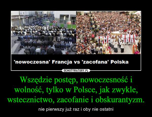 Wszędzie postęp, nowoczesność i wolność, tylko w Polsce, jak zwykle, wstecznictwo, zacofanie i obskurantyzm. – nie pierwszy już raz i oby nie ostatni