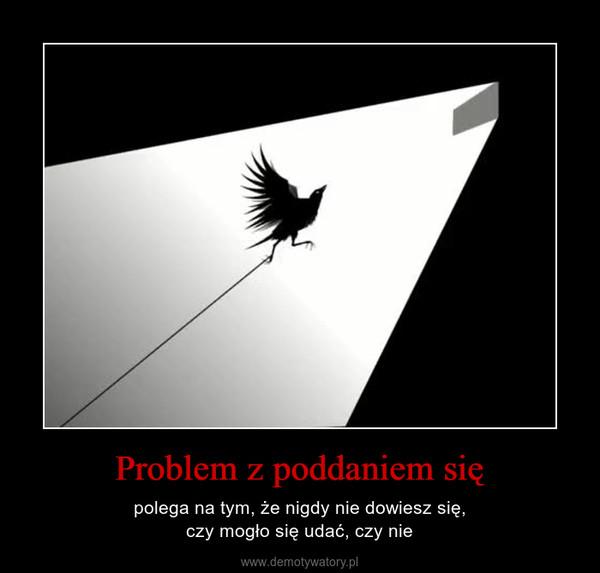 Problem z poddaniem się – polega na tym, że nigdy nie dowiesz się,czy mogło się udać, czy nie