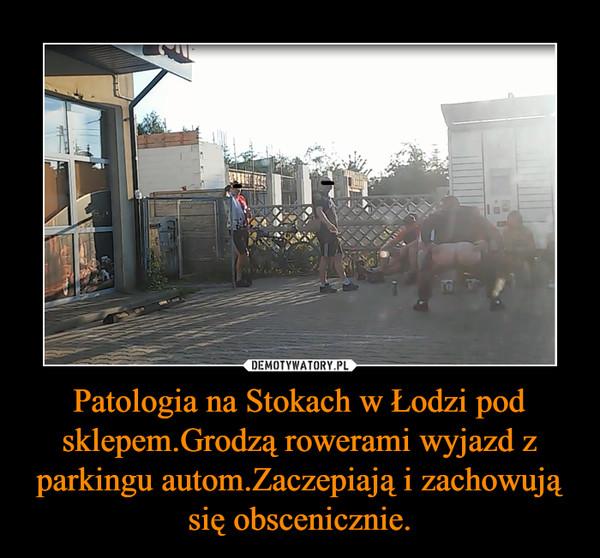 Patologia na Stokach w Łodzi pod sklepem.Grodzą rowerami wyjazd z parkingu autom.Zaczepiają i zachowują się obscenicznie. –