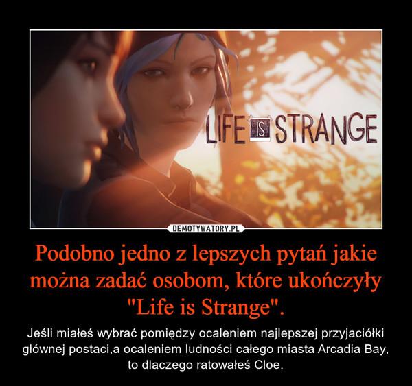 """Podobno jedno z lepszych pytań jakie można zadać osobom, które ukończyły """"Life is Strange"""". – Jeśli miałeś wybrać pomiędzy ocaleniem najlepszej przyjaciółki głównej postaci,a ocaleniem ludności całego miasta Arcadia Bay, to dlaczego ratowałeś Cloe."""