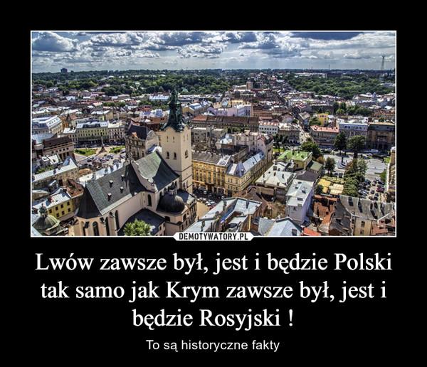 Lwów zawsze był, jest i będzie Polski tak samo jak Krym zawsze był, jest i będzie Rosyjski ! – To są historyczne fakty