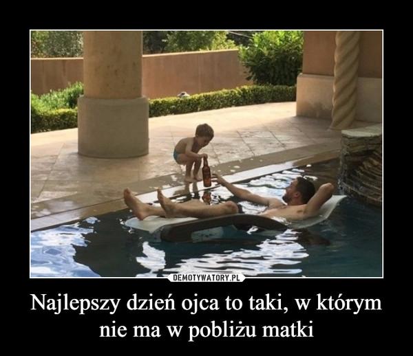 Najlepszy dzień ojca to taki, w którym nie ma w pobliżu matki –