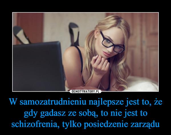 W samozatrudnieniu najlepsze jest to, że gdy gadasz ze sobą, to nie jest to schizofrenia, tylko posiedzenie zarządu –