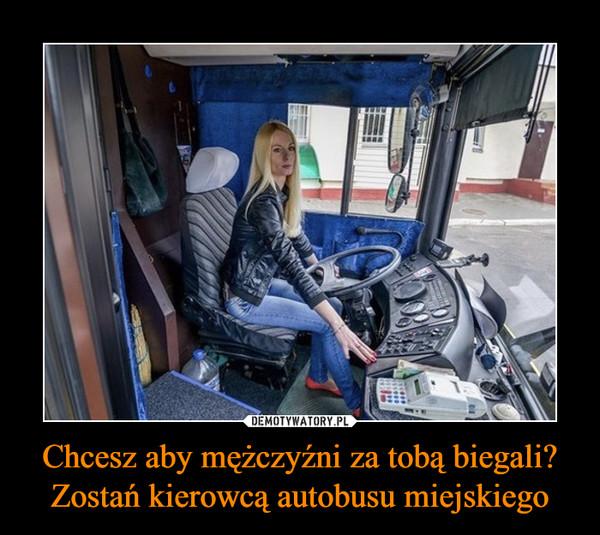 Chcesz aby mężczyźni za tobą biegali?Zostań kierowcą autobusu miejskiego –