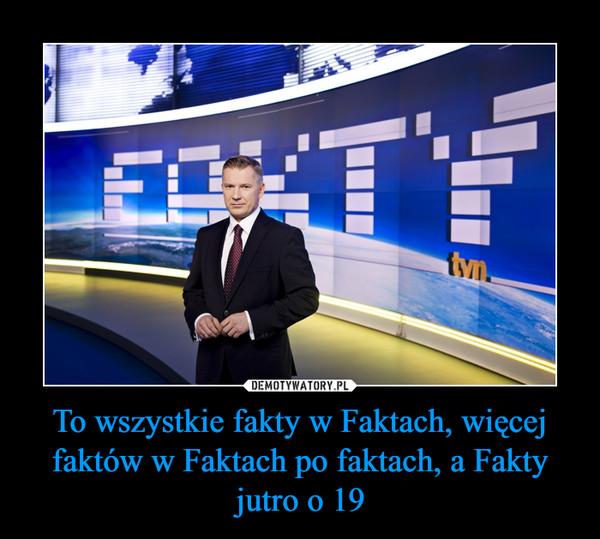 To wszystkie fakty w Faktach, więcej faktów w Faktach po faktach, a Fakty jutro o 19 –