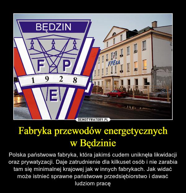 Fabryka przewodów energetycznychw Będzinie – Polska państwowa fabryka, która jakimś cudem uniknęła likwidacji oraz prywatyzacji. Daje zatrudnienie dla kilkuset osób i nie zarabia tam się minimalnej krajowej jak w innych fabrykach. Jak widać może istnieć sprawne państwowe przedsiębiorstwo i dawać ludziom pracę