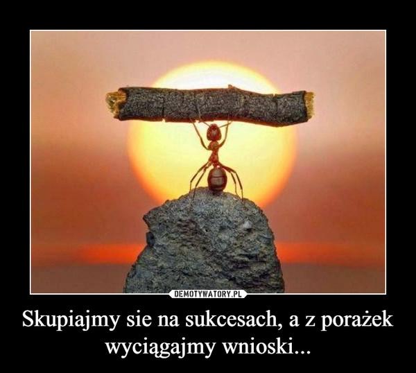 Skupiajmy sie na sukcesach, a z porażek wyciągajmy wnioski... –