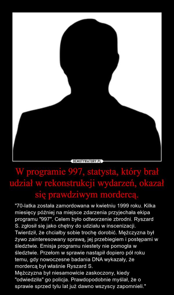 """W programie 997, statysta, który brał udział w rekonstrukcji wydarzeń, okazał się prawdziwym mordercą. – """"70-latka została zamordowana w kwietniu 1999 roku. Kilka miesięcy później na miejsce zdarzenia przyjechała ekipa programu """"997"""". Celem było odtworzenie zbrodni. Ryszard S. zgłosił się jako chętny do udziału w inscenizacji. Twierdził, że chciałby sobie trochę dorobić. Mężczyzna był żywo zainteresowany sprawą, jej przebiegiem i postępami w śledztwie. Emisja programu niestety nie pomogła w śledztwie. Przełom w sprawie nastąpił dopiero pół roku temu, gdy nowoczesne badania DNA wykazały, że mordercą był właśnie Ryszard S.Mężczyzna był niesamowicie zaskoczony, kiedy """"odwiedziła"""" go policja. Prawdopodobnie myślał, że o sprawie sprzed tylu lat już dawno wszyscy zapomnieli."""""""