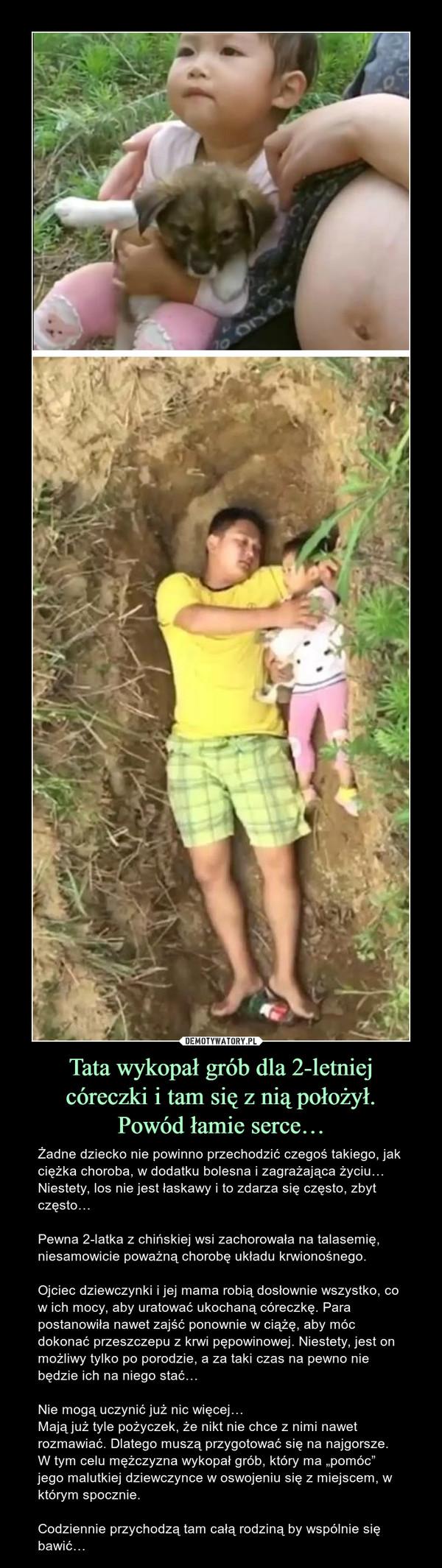 """Tata wykopał grób dla 2-letniejcóreczki i tam się z nią położył.Powód łamie serce… – Żadne dziecko nie powinno przechodzić czegoś takiego, jak ciężka choroba, w dodatku bolesna i zagrażająca życiu… Niestety, los nie jest łaskawy i to zdarza się często, zbyt często…Pewna 2-latka z chińskiej wsi zachorowała na talasemię, niesamowicie poważną chorobę układu krwionośnego.Ojciec dziewczynki i jej mama robią dosłownie wszystko, co w ich mocy, aby uratować ukochaną córeczkę. Para postanowiła nawet zajść ponownie w ciążę, aby móc dokonać przeszczepu z krwi pępowinowej. Niestety, jest on możliwy tylko po porodzie, a za taki czas na pewno nie będzie ich na niego stać…Nie mogą uczynić już nic więcej…Mają już tyle pożyczek, że nikt nie chce z nimi nawet rozmawiać. Dlatego muszą przygotować się na najgorsze. W tym celu mężczyzna wykopał grób, który ma """"pomóc"""" jego malutkiej dziewczynce w oswojeniu się z miejscem, w którym spocznie.Codziennie przychodzą tam całą rodziną by wspólnie się bawić…"""