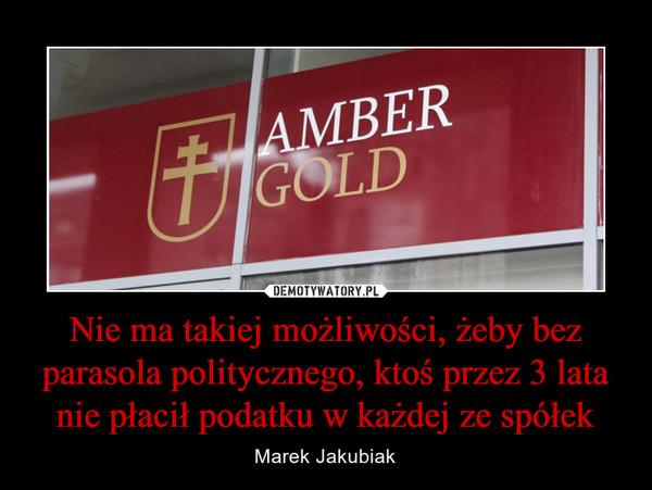 Nie ma takiej możliwości, żeby bez parasola politycznego, ktoś przez 3 lata nie płacił podatku w każdej ze spółek – Marek Jakubiak