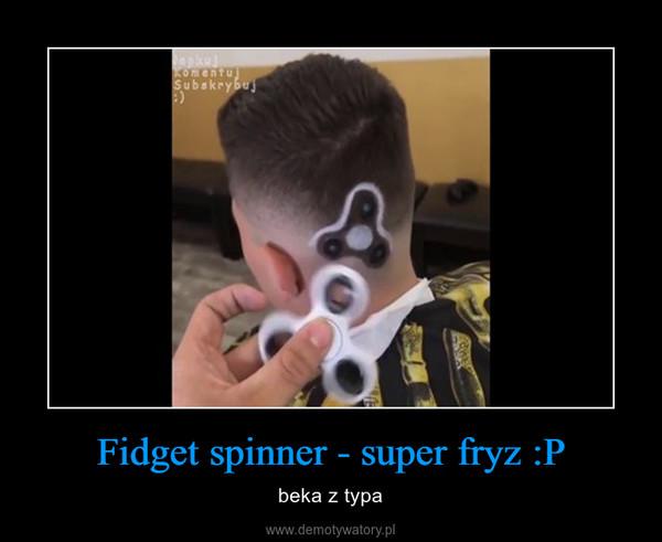 Fidget spinner - super fryz :P – beka z typa