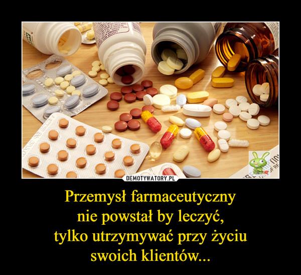 Przemysł farmaceutycznynie powstał by leczyć,tylko utrzymywać przy życiuswoich klientów... –