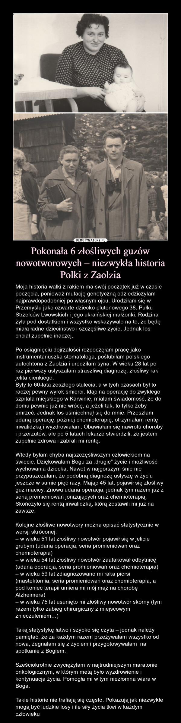 """Pokonała 6 złośliwych guzów nowotworowych – niezwykła historia Polki z Zaolzia – Moja historia walki z rakiem ma swój początek już w czasie poczęcia, ponieważmutację genetycznąodziedziczyłam najprawdopodobniej po własnym ojcu. Urodziłam się w Przemyślu jako czwarte dziecko plutonowego 38. Pułku Strzelców Lwowskich i jego ukraińskiej małżonki. Rodzina żyła pod dostatkiem i wszystko wskazywało na to, że będę miała ładne dzieciństwo i szczęśliwe życie. Jednaklos chciał zupełnie inaczej. Po osiągnięciu dojrzałości rozpoczęłam pracę jako instrumentariuszka stomatologa, poślubiłam polskiego autochtona z Zaolzia i urodziłam syna. W wieku 28 lat po raz pierwszy usłyszałam straszliwą diagnozę: złośliwy rak jelita cienkiego.Były to 60-lata zeszłego stulecia, a w tych czasach był to raczej pewny wyrok śmierci. Idąc na operację do zwykłego szpitala miejskiego w Karwinie, miałam świadomość, że do domu pewnie już nie wrócę, a jeżeli tak, to tylko żeby umrzeć. Jednak los uśmiechnął się do mnie. Przeszłam udaną operację, później chemioterapię, otrzymałam rentę inwalidzką i wyzdrowiałam. Obawiałam się nawrotu choroby i przerzutów, ale po 5 latach lekarze stwierdzili, że jestem zupełnie zdrowa i zabrali mi rentę.Wtedy byłam chyba najszczęśliwszym człowiekiem na świecie. Dziękowałam Bogu za """"drugie"""" życie i możliwość wychowania dziecka. Nawet w najgorszym śnie nie przypuszczałam, że podobną diagnozę usłyszę w życiu jeszcze w sumie pięć razy. Mając 45 lat, pojawił się złośliwy guz macicy. Znowu udana operacja, jednak tym razem już z serią promieniowań jonizujących oraz chemioterapią. Skończyło się rentą inwalidzką, którą zostawili mi już na zawsze.Kolejne złośliwe nowotwory można opisać statystycznie w wersji skróconej:– w wieku 51 lat złośliwy nowotwór pojawił się w jelicie grubym (udana operacja, seria promieniowań oraz chemioterapia)– w wieku 54 lat złośliwy nowotwór zaatakował odbytnicę (udana operacja, seria promieniowań oraz chemioterapia)– w wieku 59 lat zdiagnozowano mi raka pi"""