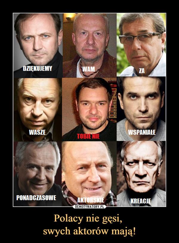Polacy nie gęsi, swych aktorów mają! –  DZIĘKUJEMY WAM ZA WASZE TOBIE NIE WSPANIAŁE PONADCZASOWE AKTORSKIE KREACJE