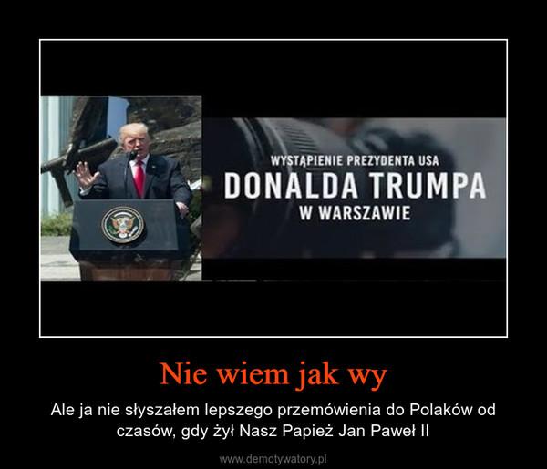 Nie wiem jak wy – Ale ja nie słyszałem lepszego przemówienia do Polaków od czasów, gdy żył Nasz Papież Jan Paweł II