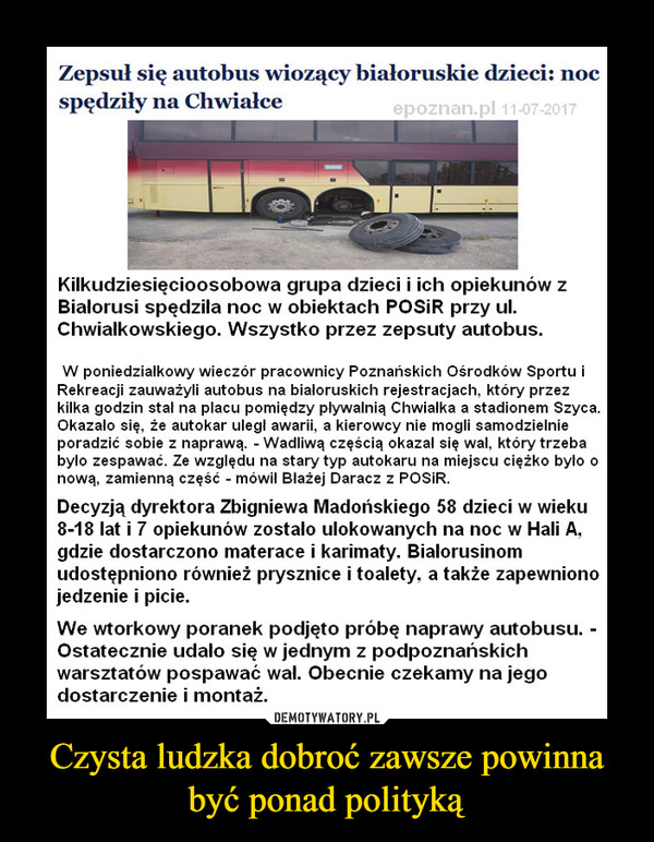 Czysta ludzka dobroć zawsze powinna być ponad polityką –  Zepsuł się autobus wiozący białoruskie dzieci: noc spędziły na ChwiałceKilkudziesięcioosobowa grupa dzieci i ich opiekunów z Białorusi spędziła noc w obiektach POSiR przy ul. Chwiałkowskiego. Wszystko przez zepsuty autobus.W poniedziałkowy wieczór pracownicy Poznańskich Ośrodków Sportu i Rekreacji zauważyli autobus na białoruskich rejestracjach, który przez kilka godzin stał na placu pomiędzy pływalnią Chwiałka a stadionem Szyca. Okazało się, że autokar uległ awarii, a kierowcy nie mogli samodzielnie poradzić sobie z naprawą. - Wadliwą częścią okazał się wał, który trzeba było zespawać. Ze względu na stary typ autokaru na miejscu ciężko było o nową, zamienną część - mówił Błażej Daracz z POSiR.Decyzją dyrektora Zbigniewa Madońskiego 58 dzieci w wieku 8-18 lat i 7 opiekunów zostało ulokowanych na noc w Hali A, gdzie dostarczono materace i karimaty. Białorusinom udostępniono również prysznice i toalety, a także zapewniono jedzenie i picie.We wtorkowy poranek podjęto próbę naprawy autobusu. - Ostatecznie udało się w jednym z podpoznańskich warsztatów pospawać wał. Obecnie czekamy na jego dostarczenie i montaż. Dzieci w tym czasie bawią się na Chwiałce, między innymi grając w koszykówkę - wyjaśnił Daracz.Mechanicy liczą, że około godz. 17 uda się zakończyć naprawę, a Białorusini ruszą w podróż do ojczyzny. To ważne, bo dzisiaj wygasają ich wizy. Wycieczka wraca z wymiany w Niemczech.