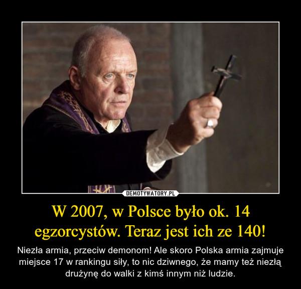 W 2007, w Polsce było ok. 14 egzorcystów. Teraz jest ich ze 140! – Niezła armia, przeciw demonom! Ale skoro Polska armia zajmuje miejsce 17 w rankingu siły, to nic dziwnego, że mamy też niezłą drużynę do walki z kimś innym niż ludzie.