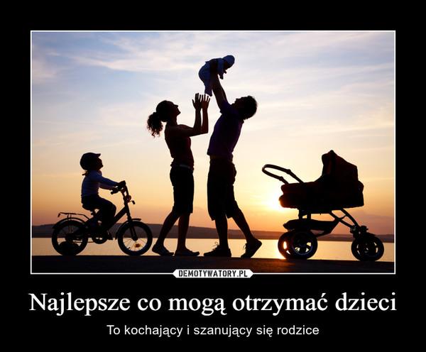 Najlepsze co mogą otrzymać dzieci – To kochający i szanujący się rodzice