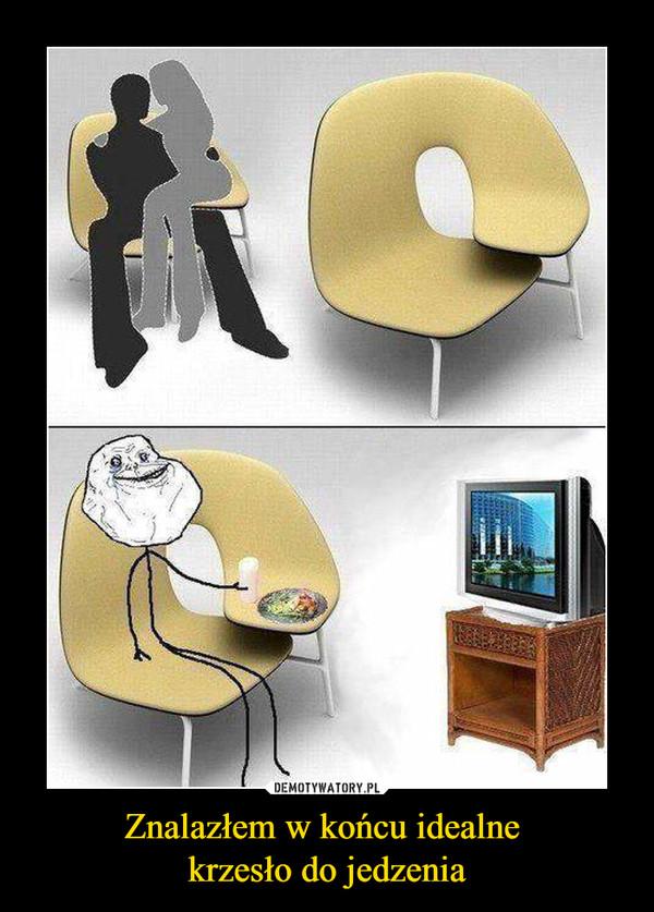 Znalazłem w końcu idealne krzesło do jedzenia –