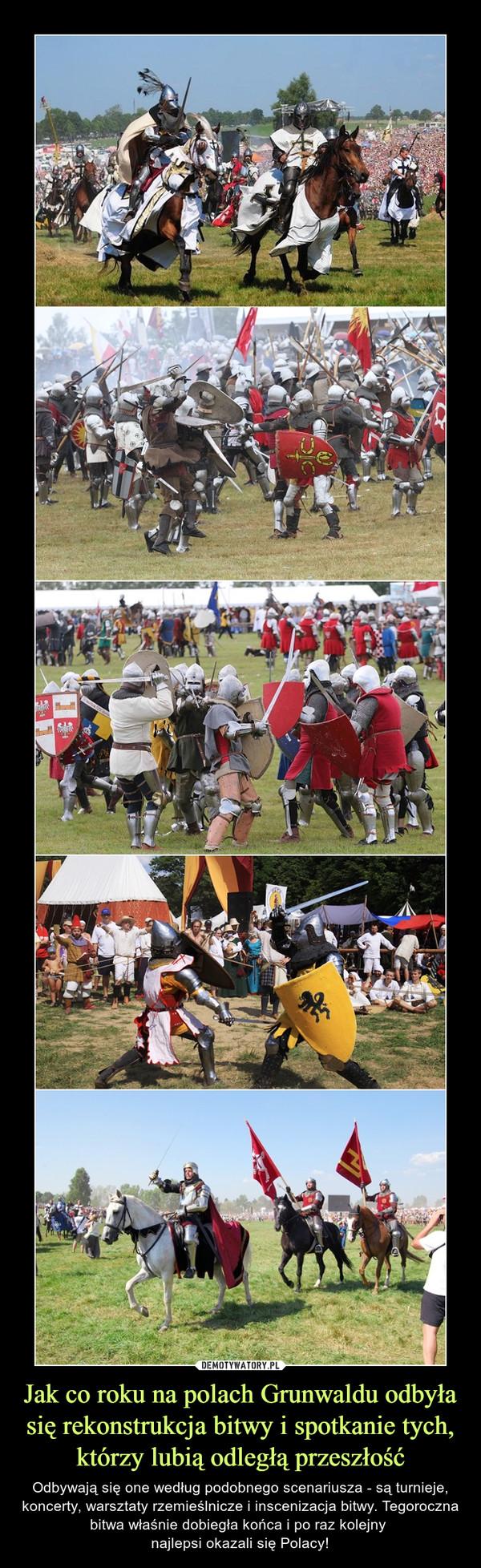 Jak co roku na polach Grunwaldu odbyła się rekonstrukcja bitwy i spotkanie tych, którzy lubią odległą przeszłość – Odbywają się one według podobnego scenariusza - są turnieje, koncerty, warsztaty rzemieślnicze i inscenizacja bitwy. Tegoroczna bitwa właśnie dobiegła końca i po raz kolejny najlepsi okazali się Polacy!