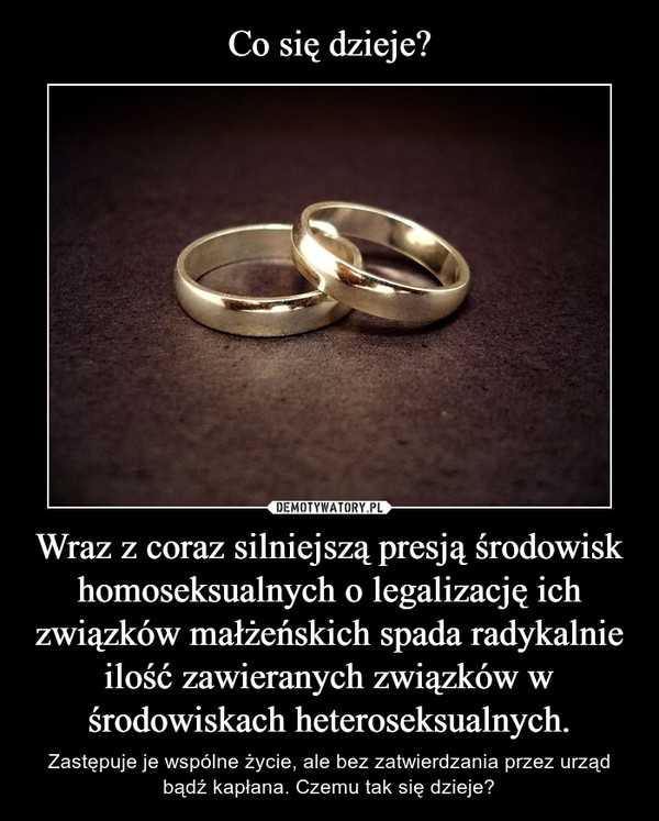 Wraz z coraz silniejszą presją środowisk homoseksualnych o legalizację ich związków małżeńskich spada radykalnie ilość zawieranych związków w środowiskach heteroseksualnych. – Zastępuje je wspólne życie, ale bez zatwierdzania przez urząd bądź kapłana. Czemu tak się dzieje?