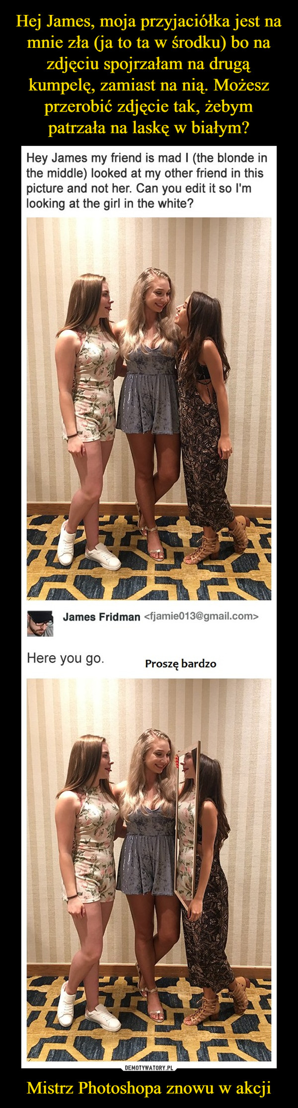 Mistrz Photoshopa znowu w akcji –  Hey James my friend is mad I (the blonde in the middle) looked at my other friend in this picture and not her. Can you edit it so I'm looking at the girl in the white? James FridmanHere you go.