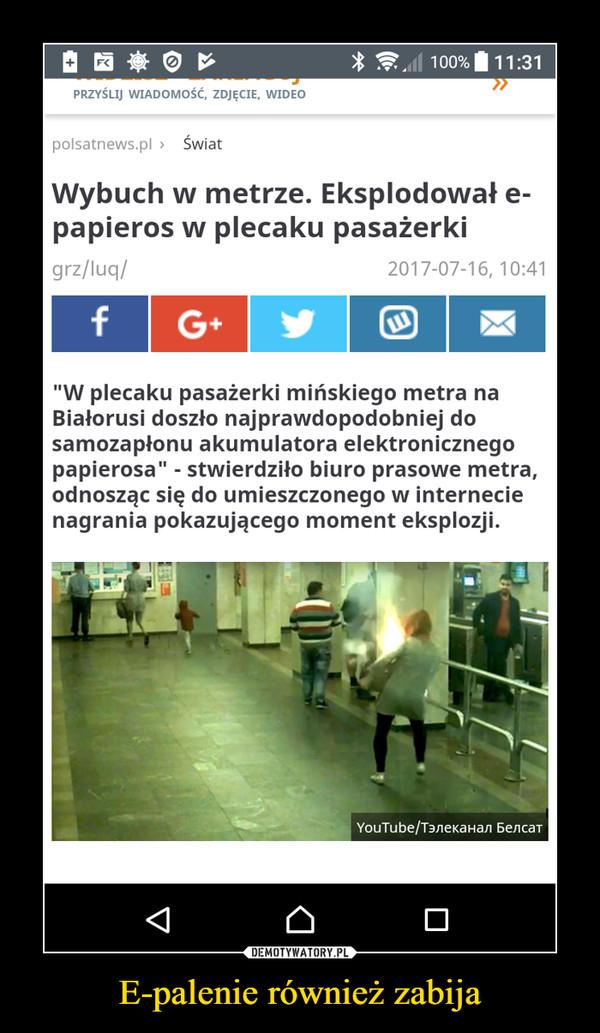 """E-palenie również zabija –  Wybuch w metrze. Eksplodował e-papieros w plecaku pasażerki""""W plecaku pasażerki mińskiego metra na Białorusi doszło najprawdopodobniej do samozapłonu akumulatora elektronicznego papierosa"""" - stwierdziło biuro prasowe metra, odnosząc się do umieszczonego w internecie nagrania pokazującego moment eksplozji."""