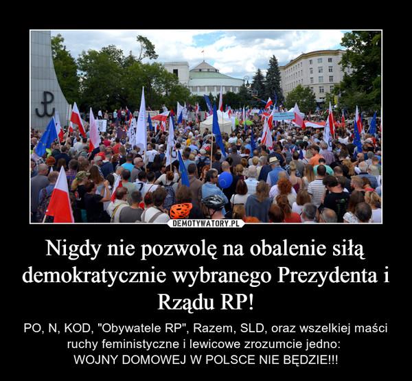 """Nigdy nie pozwolę na obalenie siłą demokratycznie wybranego Prezydenta i Rządu RP! – PO, N, KOD, """"Obywatele RP"""", Razem, SLD, oraz wszelkiej maści ruchy feministyczne i lewicowe zrozumcie jedno: WOJNY DOMOWEJ W POLSCE NIE BĘDZIE!!!"""