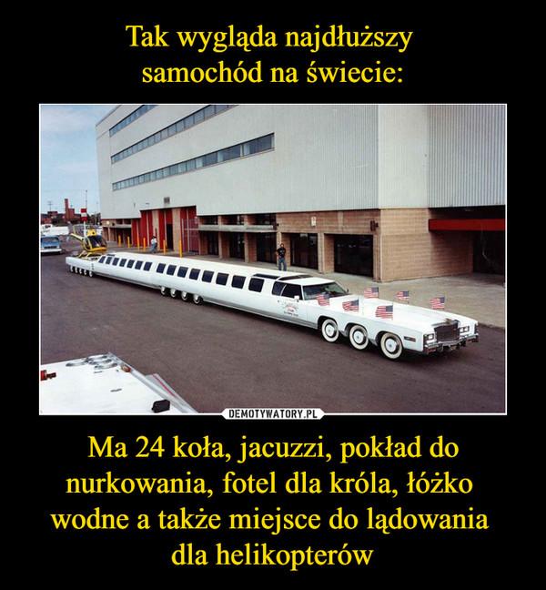 Ma 24 koła, jacuzzi, pokład do nurkowania, fotel dla króla, łóżko wodne a także miejsce do lądowania dla helikopterów –