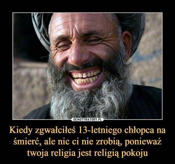 Kiedy zgwałciłeś 13-letniego chłopca na śmierć, ale nic ci nie zrobią, ponieważ twoja religia jest religią pokoju –